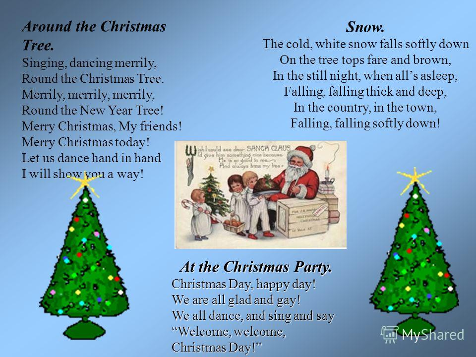 Around the Christmas Tree. Singing, dancing merrily, Round the Christmas Tree. Merrily, merrily, merrily, Round the New Year Tree! Merry Christmas, My friends! Merry Christmas today! Let us dance hand in hand I will show you a way! Snow. The cold, wh