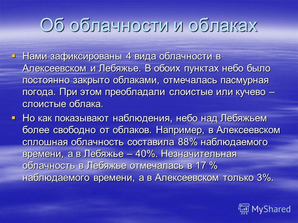 Об облачности и облаках Нами зафиксированы 4 вида облачности в Алексеевском и Лебяжье. В обоих пунктах небо было постоянно закрыто облаками, отмечалась пасмурная погода. При этом преобладали слоистые или кучево – слоистые облака. Нами зафиксированы 4