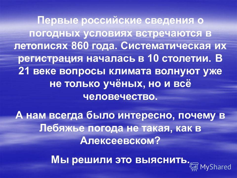 Первые российские сведения о погодных условиях встречаются в летописях 860 года. Систематическая их регистрация началась в 10 столетии. В 21 веке вопросы климата волнуют уже не только учёных, но и всё человечество. А нам всегда было интересно, почему
