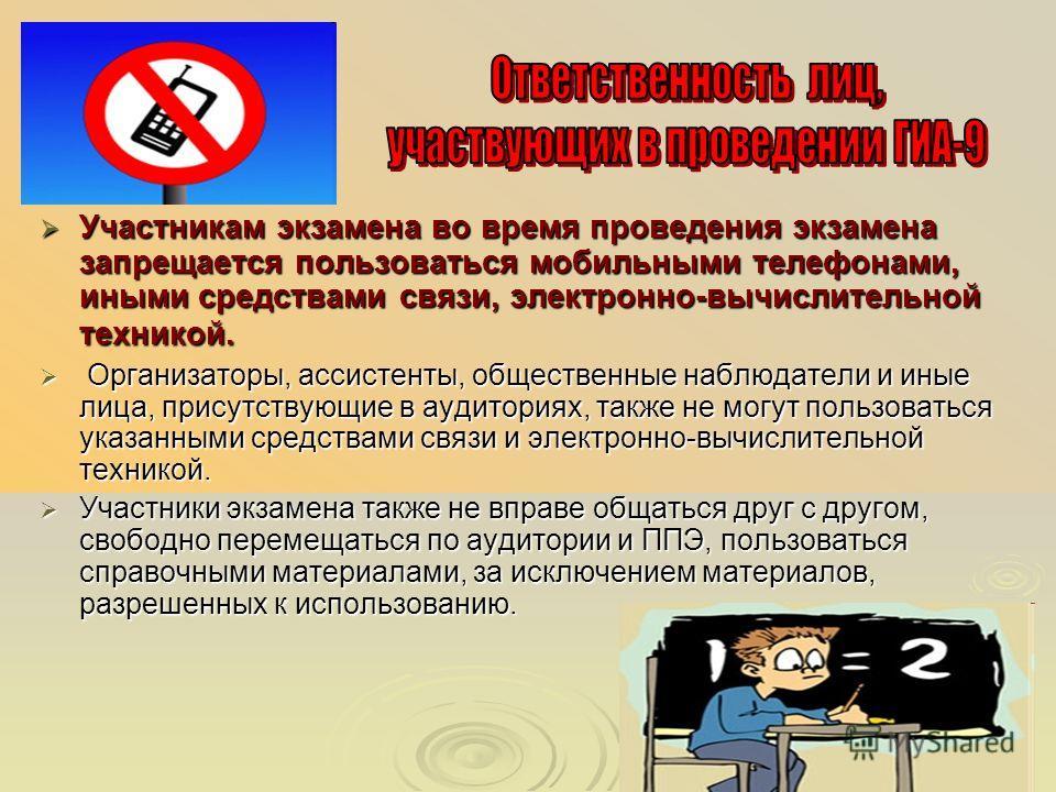 Участникам экзамена во время проведения экзамена запрещается пользоваться мобильными телефонами, иными средствами связи, электронно-вычислительной техникой. Участникам экзамена во время проведения экзамена запрещается пользоваться мобильными телефона