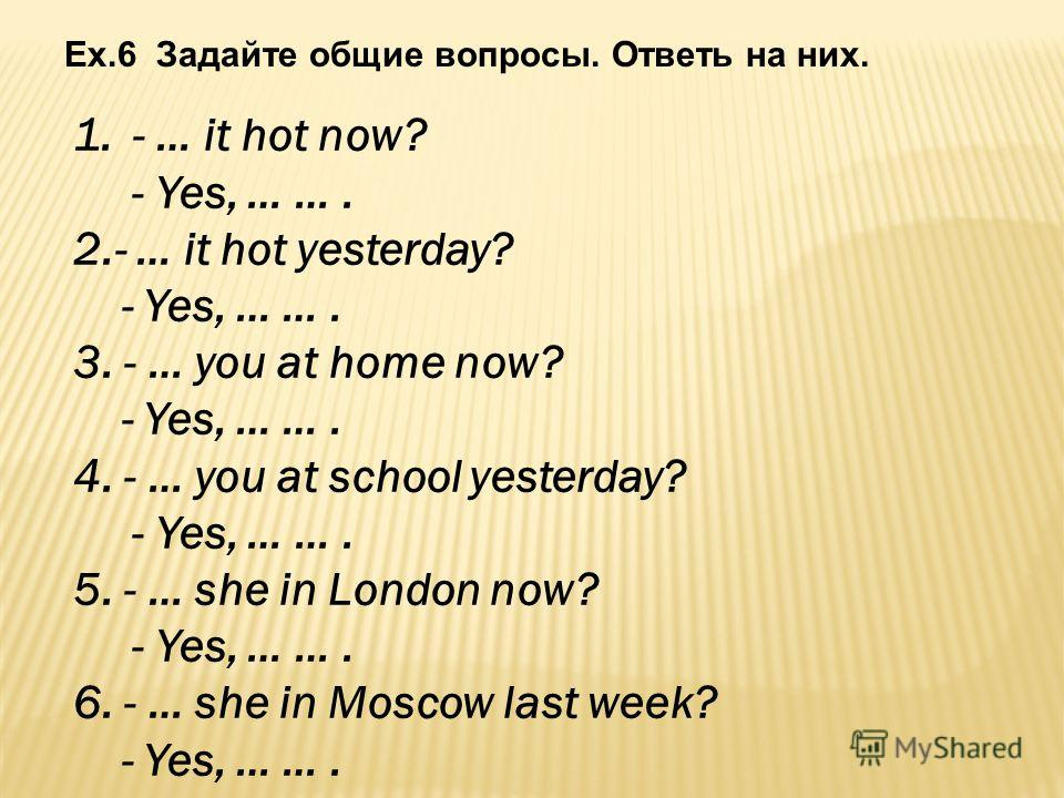 Ex.6 Задайте общие вопросы. Ответь на них. 1.- … it hot now? - Yes, … …. 2.- … it hot yesterday? - Yes, … …. 3. - … you at home now? - Yes, … …. 4. - … you at school yesterday? - Yes, … …. 5. - … she in London now? - Yes, … …. 6. - … she in Moscow la