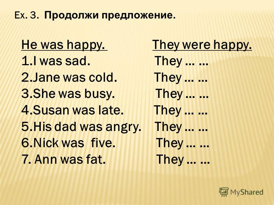 Ex. 3. Продолжи предложение. He was happy. They were happy. 1.I was sad. They … … 2.Jane was cold. They … … 3.She was busy. They … … 4.Susan was late. They … … 5.His dad was angry. They … … 6.Nick was five. They … … 7. Ann was fat. They … …