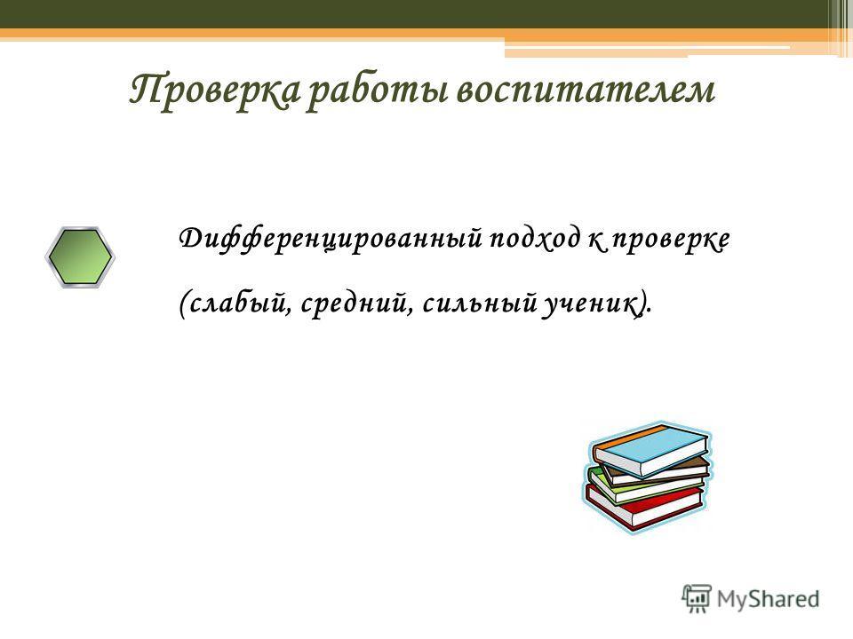 Проверка работы воспитателем Дифференцированный подход к проверке (слабый, средний, сильный ученик).