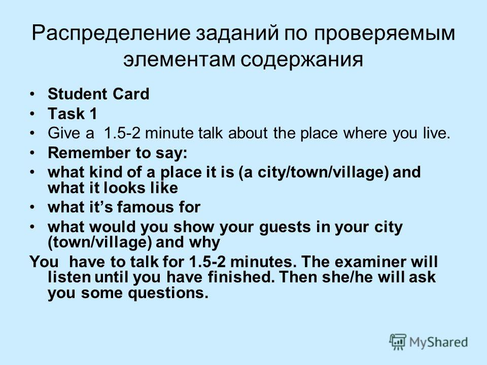Распределение заданий по проверяемым элементам содержания Student Card Тask 1 Give a 1.5-2 minute talk about the place where you live. Remember to say: what kind of a place it is (a city/town/village) and what it looks like what its famous for what w