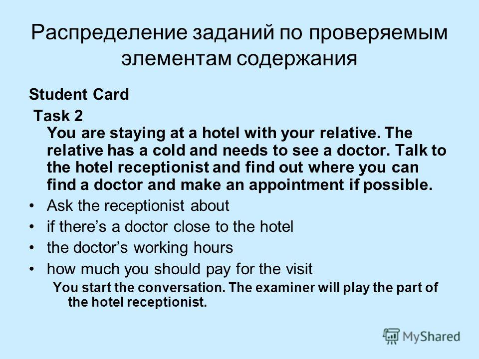 Распределение заданий по проверяемым элементам содержания Student Card Task 2 You are staying at a hotel with your relative. The relative has a cold and needs to see a doctor. Talk to the hotel receptionist and find out where you can find a doctor an