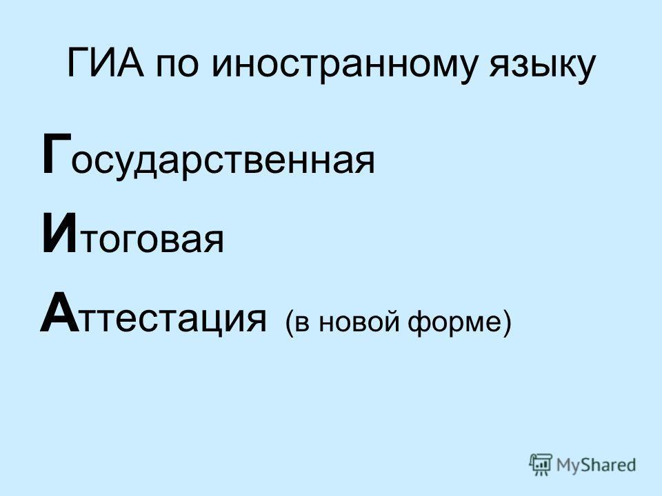 ГИА по иностранному языку Г осударственная И тоговая А ттестация (в новой форме)
