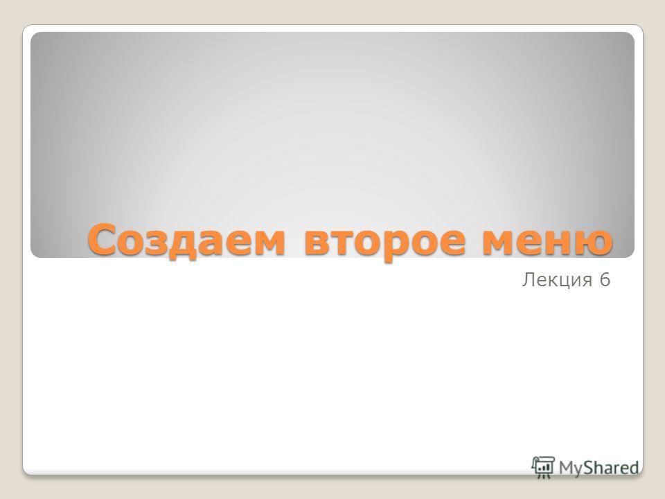 Создаем второе меню Лекция 6