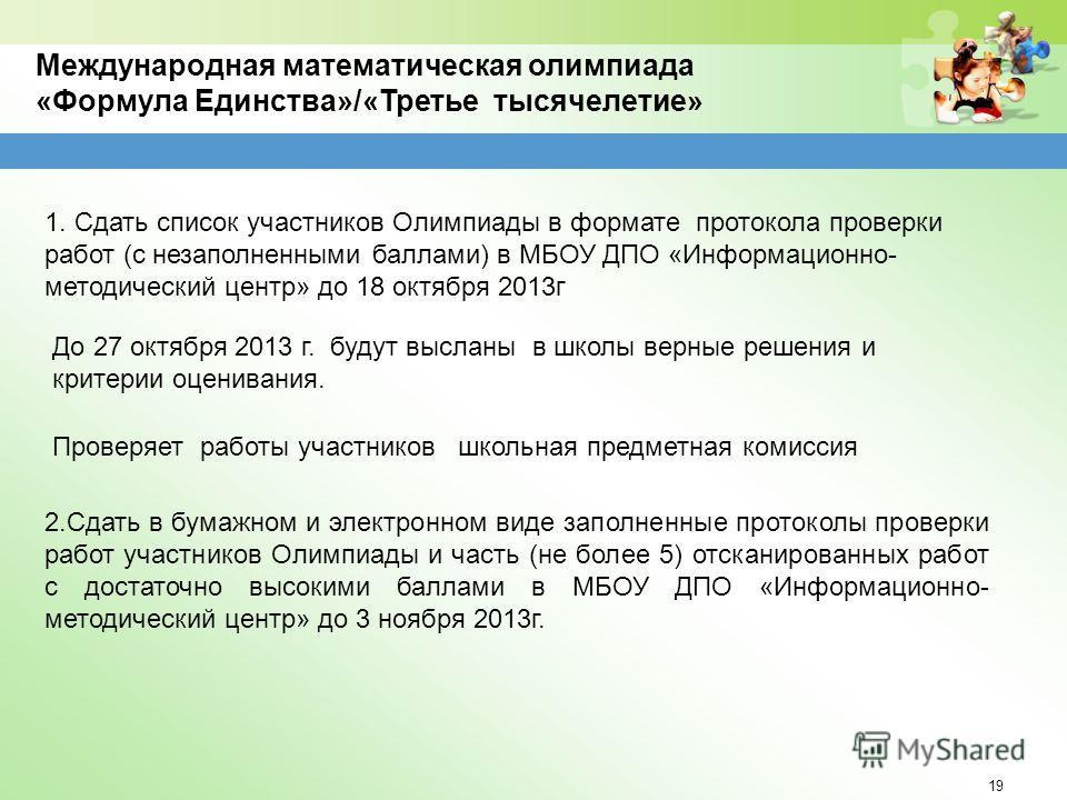 19 Международная математическая олимпиада «Формула Единства»/«Третье тысячелетие» 1. Сдать список участников Олимпиады в формате протокола проверки работ (с незаполненными баллами) в МБОУ ДПО «Информационно- методический центр» до 18 октября 2013г 2.
