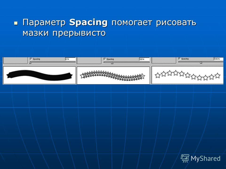 Параметр Spacing помогает рисовать мазки прерывисто Параметр Spacing помогает рисовать мазки прерывисто