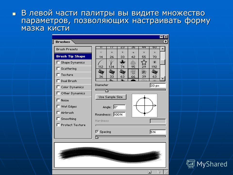 В левой части палитры вы видите множество параметров, позволяющих настраивать форму мазка кисти В левой части палитры вы видите множество параметров, позволяющих настраивать форму мазка кисти
