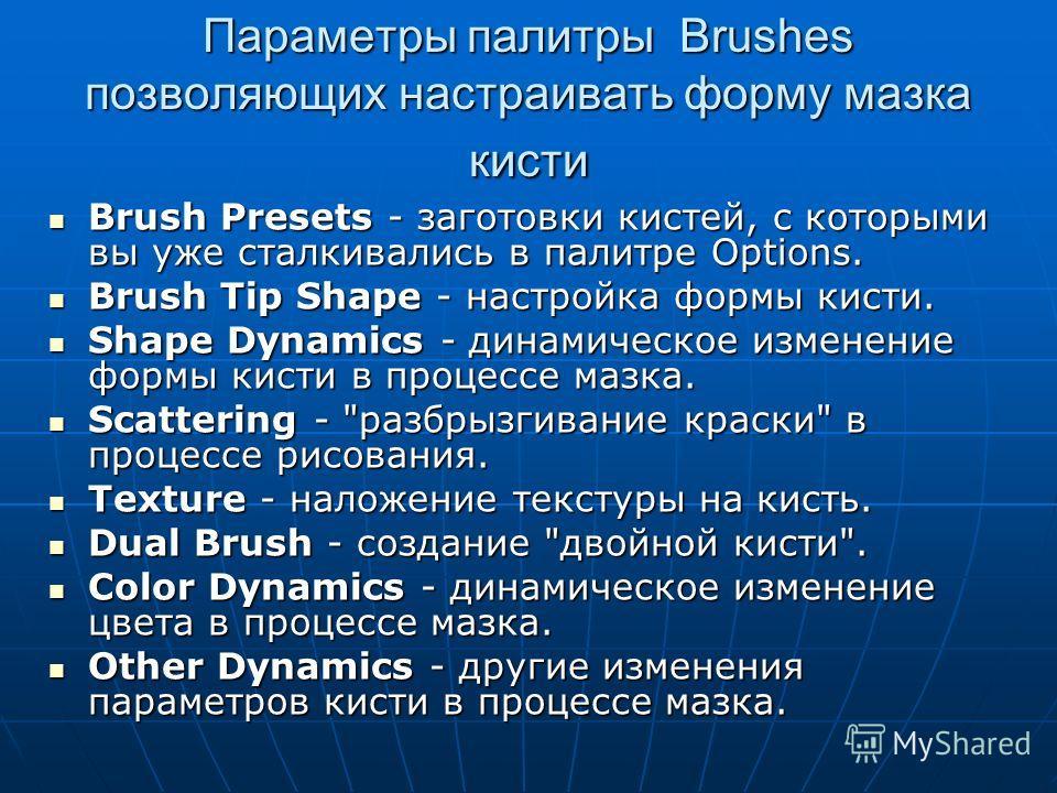 Параметры палитры Brushes позволяющих настраивать форму мазка кисти Brush Presets - заготовки кистей, с которыми вы уже сталкивались в палитре Options. Brush Presets - заготовки кистей, с которыми вы уже сталкивались в палитре Options. Brush Tip Shap