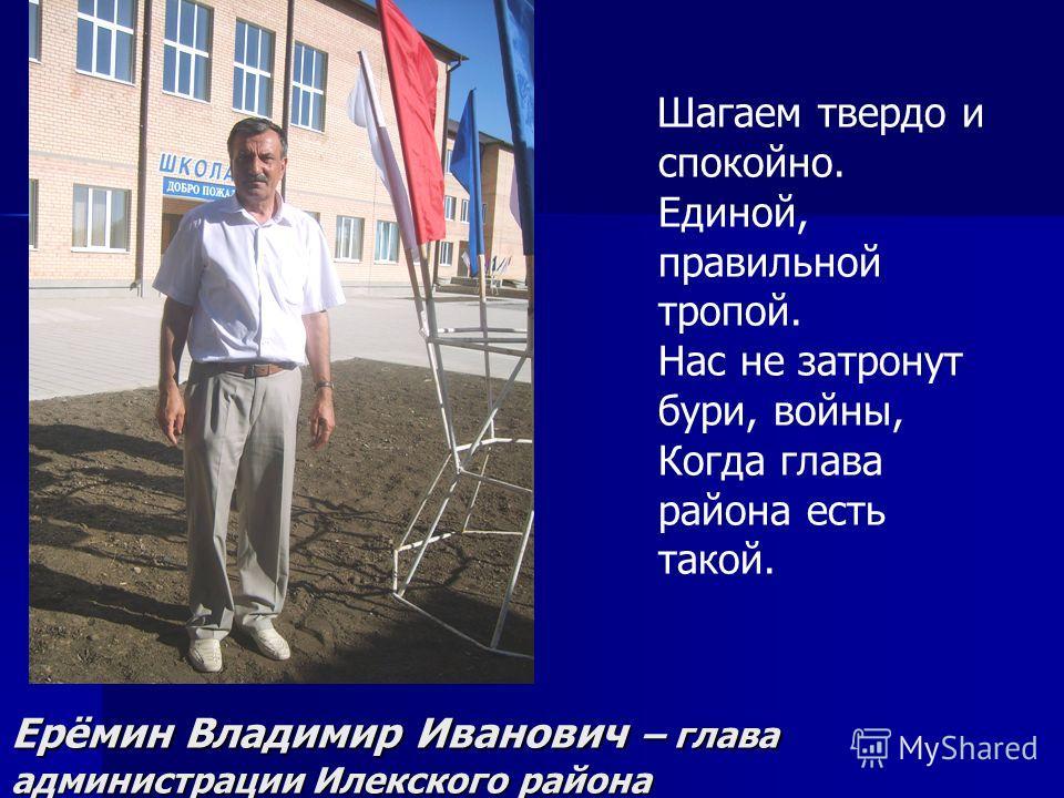 Ерёмин Владимир Иванович – глава администрации Илекского района Шагаем твердо и спокойно. Единой, правильной тропой. Нас не затронут бури, войны, Когда глава района есть такой.