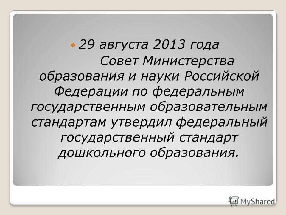 29 августа 2013 года Совет Министерства образования и науки Российской Федерации по федеральным государственным образовательным стандартам утвердил федеральный государственный стандарт дошкольного образования.