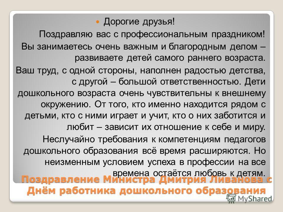 Поздравление Министра Дмитрия Ливанова с Днём работника дошкольного образования Дорогие друзья! Поздравляю вас с профессиональным праздником! Вы занимаетесь очень важным и благородным делом – развиваете детей самого раннего возраста. Ваш труд, с одно