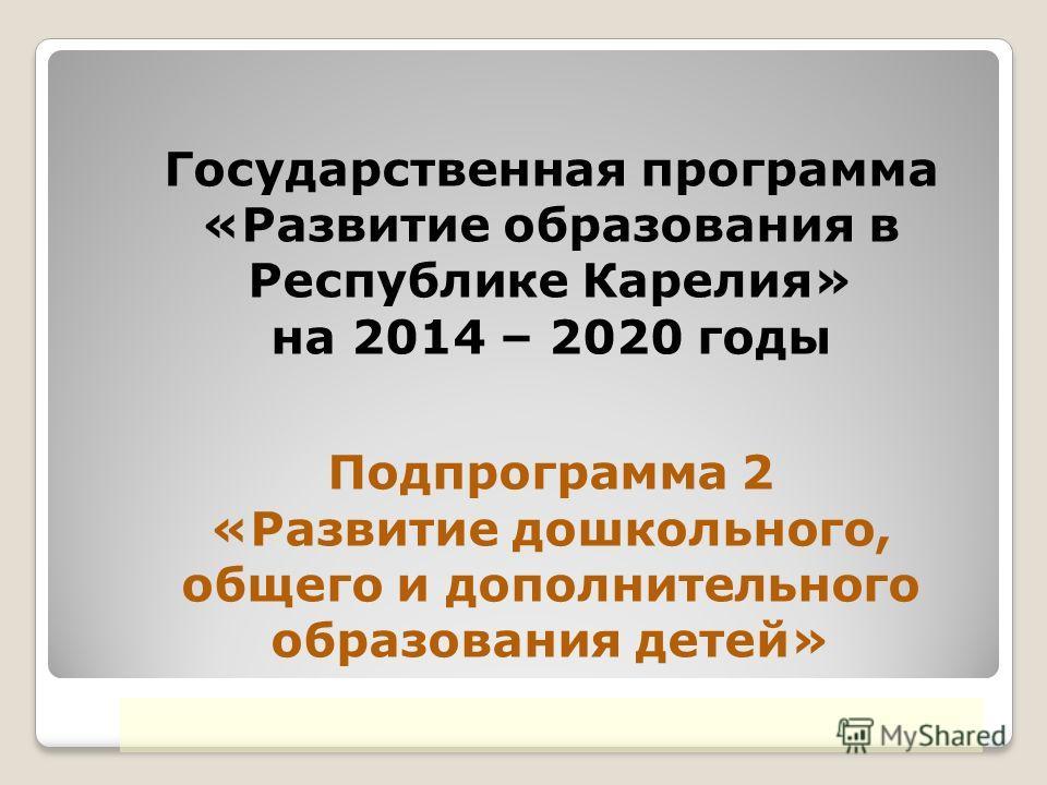 Государственная программа «Развитие образования в Республике Карелия» на 2014 – 2020 годы Подпрограмма 2 «Развитие дошкольного, общего и дополнительного образования детей»