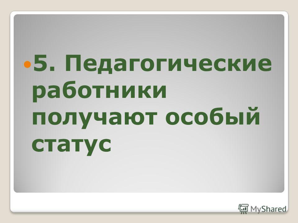 5. Педагогические работники получают особый статус