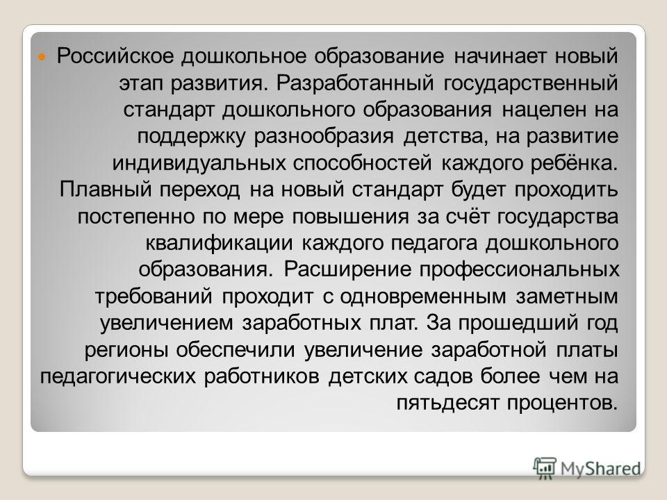 Российское дошкольное образование начинает новый этап развития. Разработанный государственный стандарт дошкольного образования нацелен на поддержку разнообразия детства, на развитие индивидуальных способностей каждого ребёнка. Плавный переход на новы