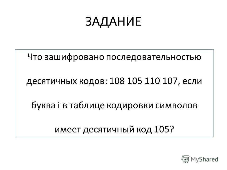 ЗАДАНИЕ Что зашифровано последовательностью десятичных кодов: 108 105 110 107, если буква i в таблице кодировки символов имеет десятичный код 105?