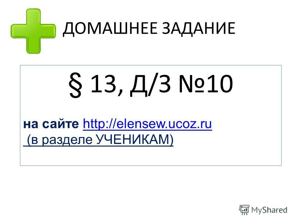 ДОМАШНЕЕ ЗАДАНИЕ § 13, Д/З 10 на сайте http://elensew.ucoz.ruhttp://elensew.ucoz.ru (в разделе УЧЕНИКАМ)