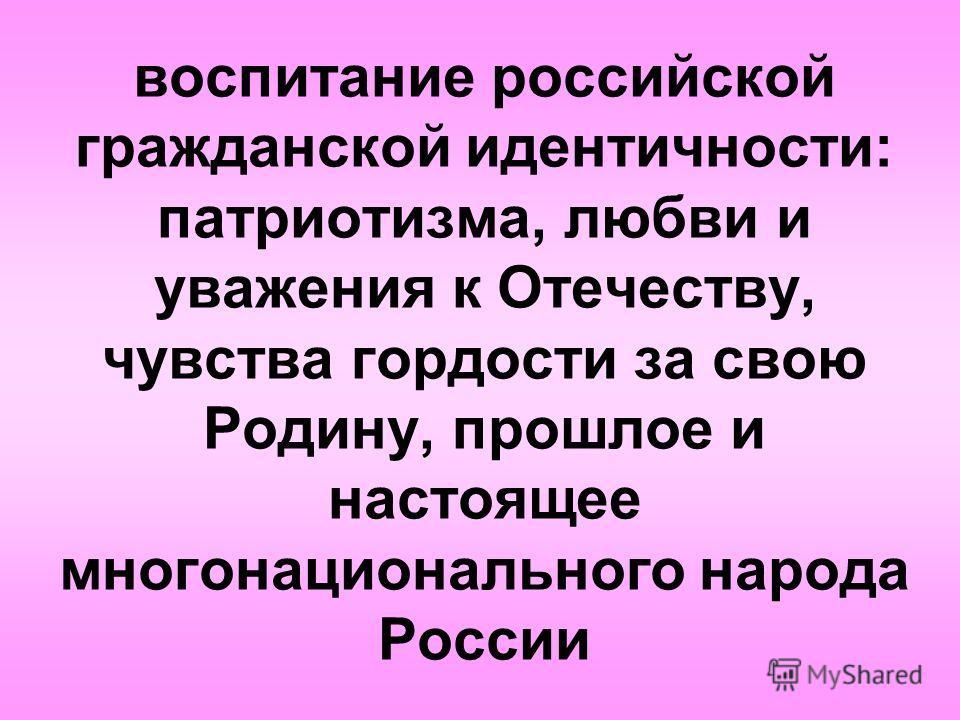 воспитание российской гражданской идентичности: патриотизма, любви и уважения к Отечеству, чувства гордости за свою Родину, прошлое и настоящее многонационального народа России