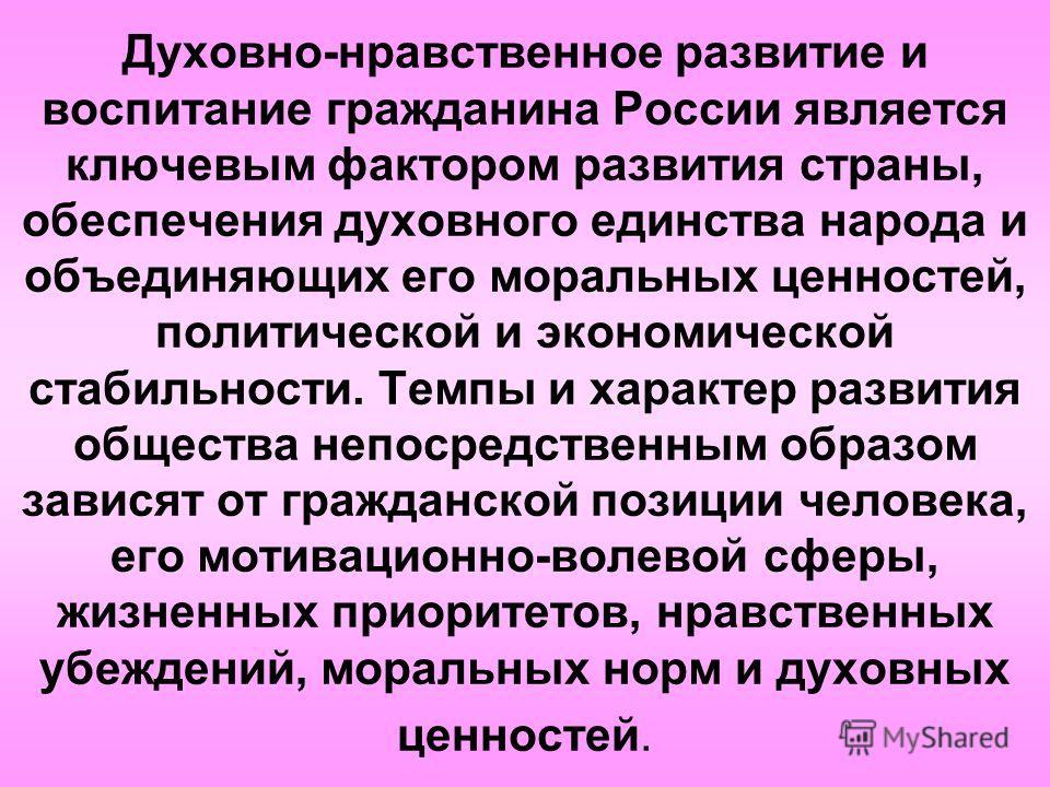 Духовно-нравственное развитие и воспитание гражданина России является ключевым фактором развития страны, обеспечения духовного единства народа и объединяющих его моральных ценностей, политической и экономической стабильности. Темпы и характер развити