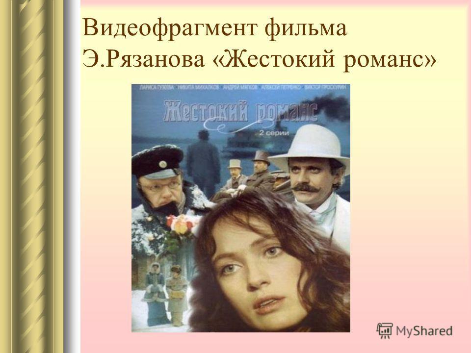 Видеофрагмент фильма Э.Рязанова «Жестокий романс»
