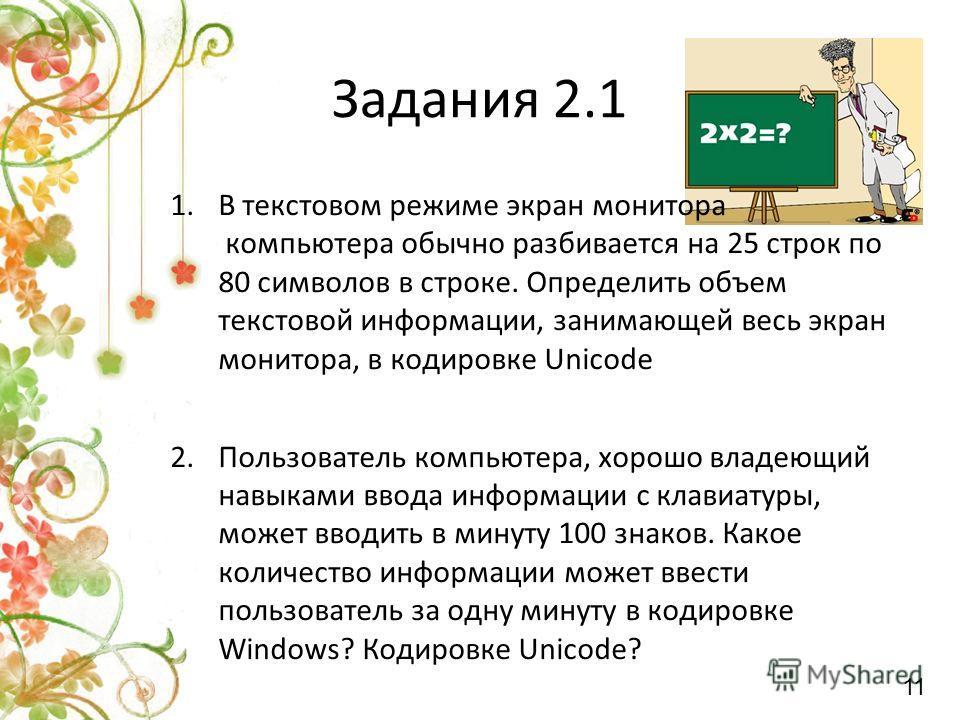 Задания 2.1 1.В текстовом режиме экран монитора компьютера обычно разбивается на 25 строк по 80 символов в строке. Определить объем текстовой информации, занимающей весь экран монитора, в кодировке Unicode 2.Пользователь компьютера, хорошо владеющий