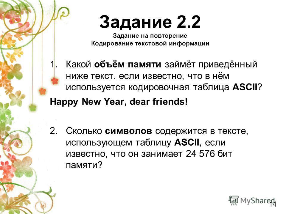 1.Какой объём памяти займёт приведённый ниже текст, если известно, что в нём используется кодировочная таблица ASCII? Happy New Year, dear friends! 2.Сколько символов содержится в тексте, использующем таблицу ASCII, если известно, что он занимает 24