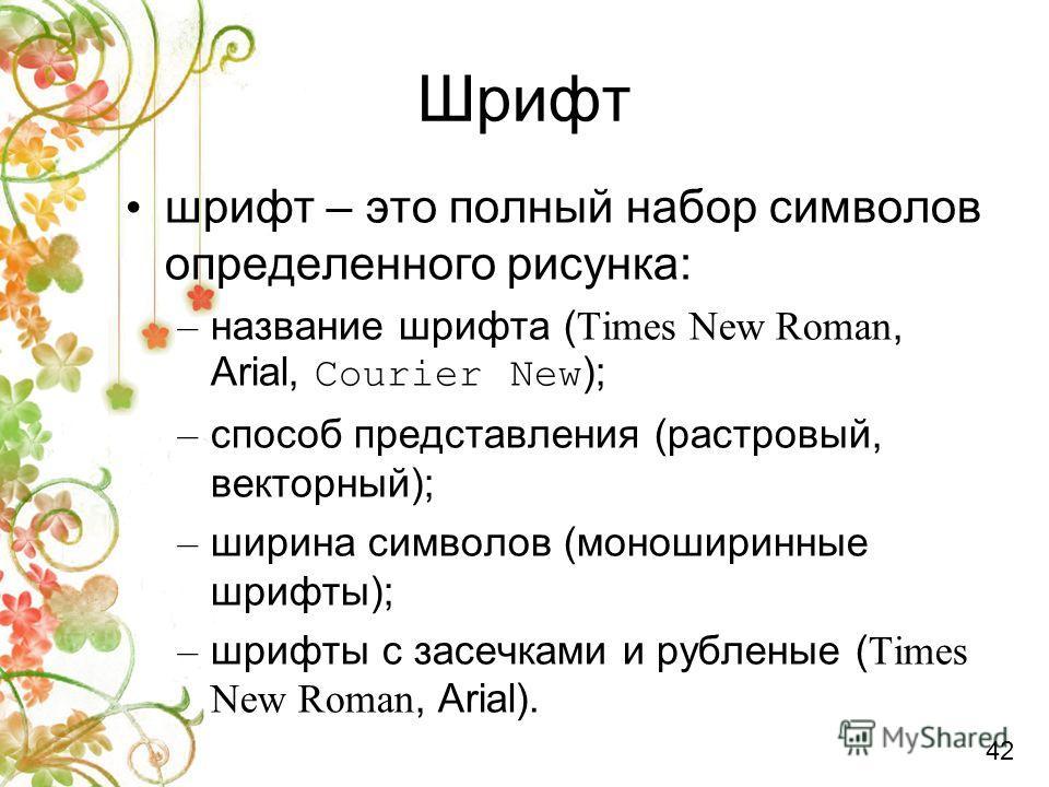 Шрифт шрифт – это полный набор символов определенного рисунка: – название шрифта ( Times New Roman, Arial, Courier New ); – способ представления (растровый, векторный); – ширина символов (моноширинные шрифты); – шрифты с засечками и рубленые ( Times