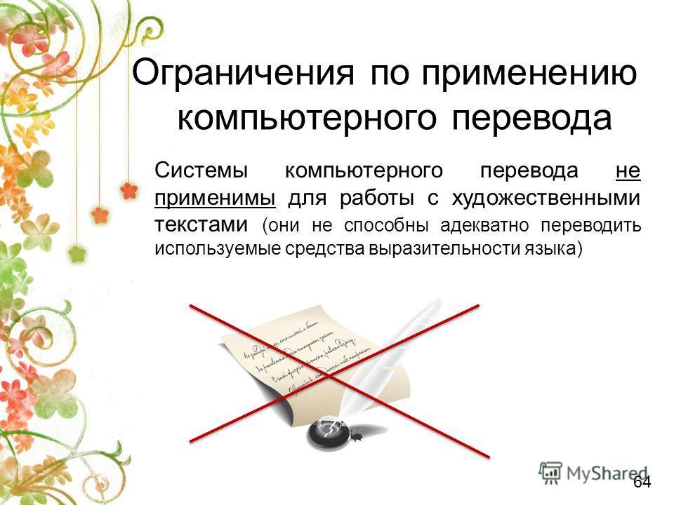 Системы компьютерного перевода не применимы для работы с художественными текстами (они не способны адекватно переводить используемые средства выразительности языка) Ограничения по применению компьютерного перевода 64