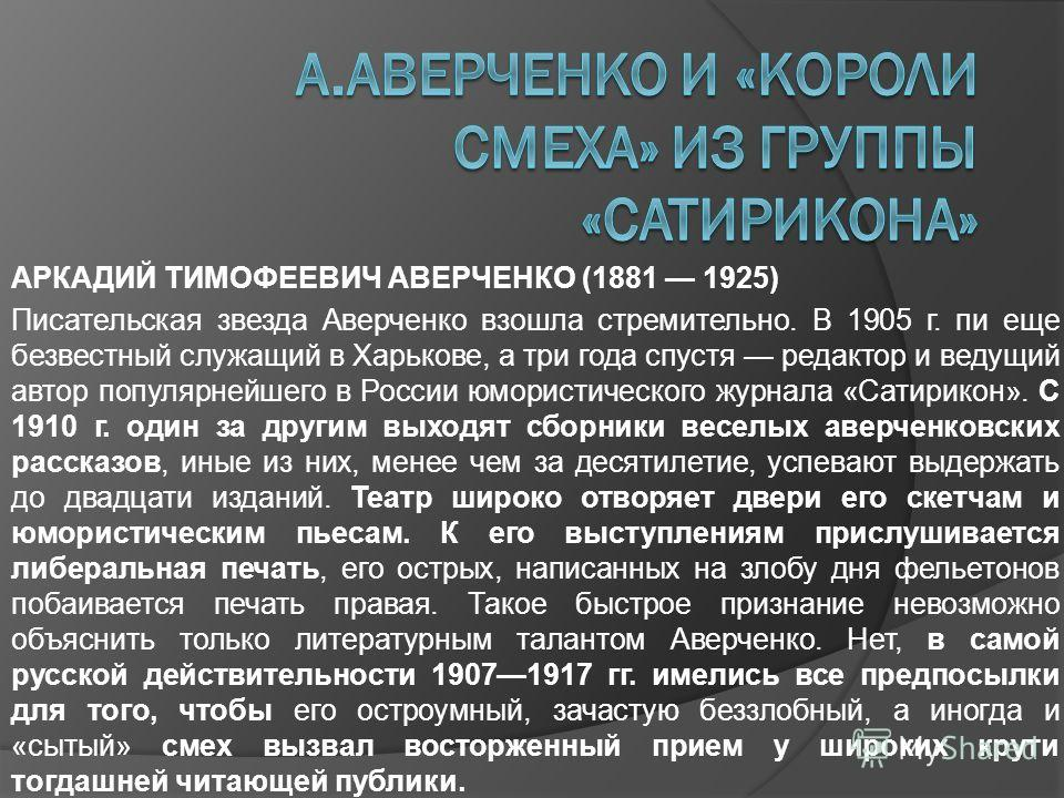 АРКАДИЙ ТИМОФЕЕВИЧ АВЕРЧЕНКО (1881 1925) Писательская звезда Аверченко взошла стремительно. В 1905 г. пи еще безвестный служащий в Харькове, а три года спустя редактор и ведущий автор популярнейшего в России юмористического журнала «Сатирикон». С 191
