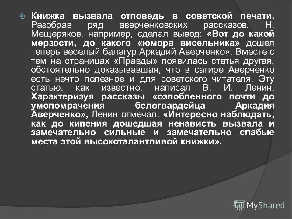 Книжка вызвала отповедь в советской печати. Разобрав ряд аверченковских рассказов. Н. Мещеряков, например, сделал вывод: «Вот до какой мерзости, до какого «юмора висельника» дошел теперь веселый балагур Аркадий Аверченко». Вместе с тем на страницах «