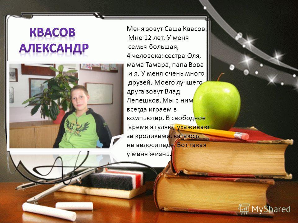 Меня зовут Саша Квасов. Мне 12 лет. У меня семья большая, 4 человека: сестра Оля, мама Тамара, папа Вова и я. У меня очень много друзей. Моего лучшего друга зовут Влад Лепешков. Мы с ним всегда играем в компьютер. В свободное время я гуляю, ухаживаю