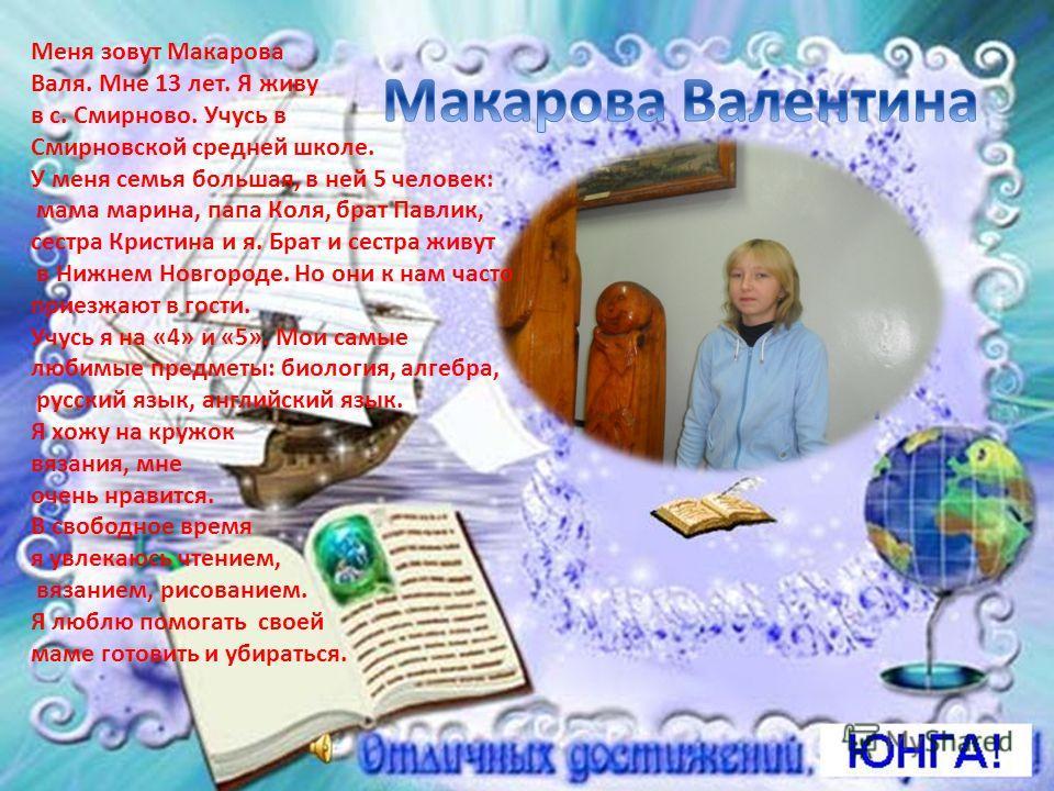 Меня зовут Макарова Валя. Мне 13 лет. Я живу в с. Смирново. Учусь в Смирновской средней школе. У меня семья большая, в ней 5 человек: мама марина, папа Коля, брат Павлик, сестра Кристина и я. Брат и сестра живут в Нижнем Новгороде. Но они к нам часто
