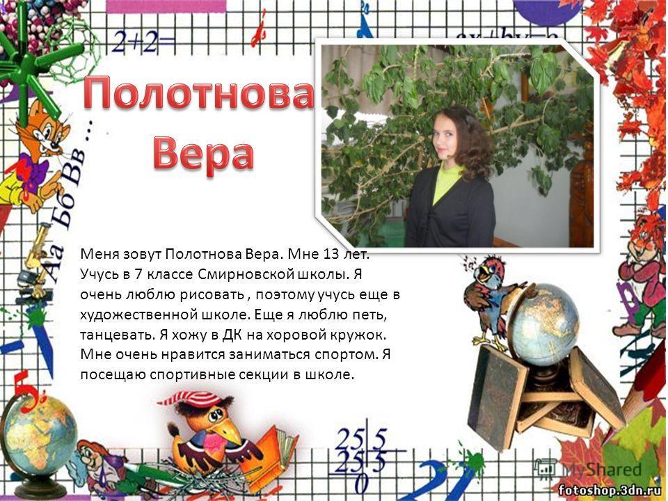 Меня зовут Полотнова Вера. Мне 13 лет. Учусь в 7 классе Смирновской школы. Я очень люблю рисовать, поэтому учусь еще в художественной школе. Еще я люблю петь, танцевать. Я хожу в ДК на хоровой кружок. Мне очень нравится заниматься спортом. Я посещаю