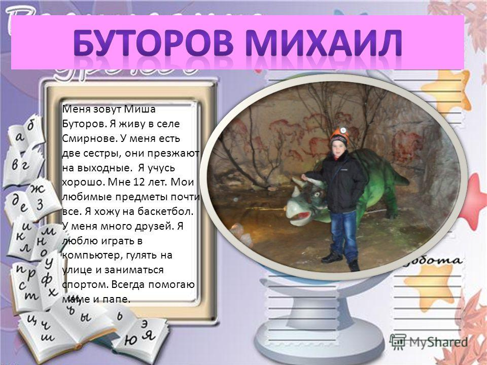 Меня зовут Миша Буторов. Я живу в селе Смирнове. У меня есть две сестры, они презжают на выходные. Я учусь хорошо. Мне 12 лет. Мои любимые предметы почти все. Я хожу на баскетбол. У меня много друзей. Я люблю играть в компьютер, гулять на улице и зан