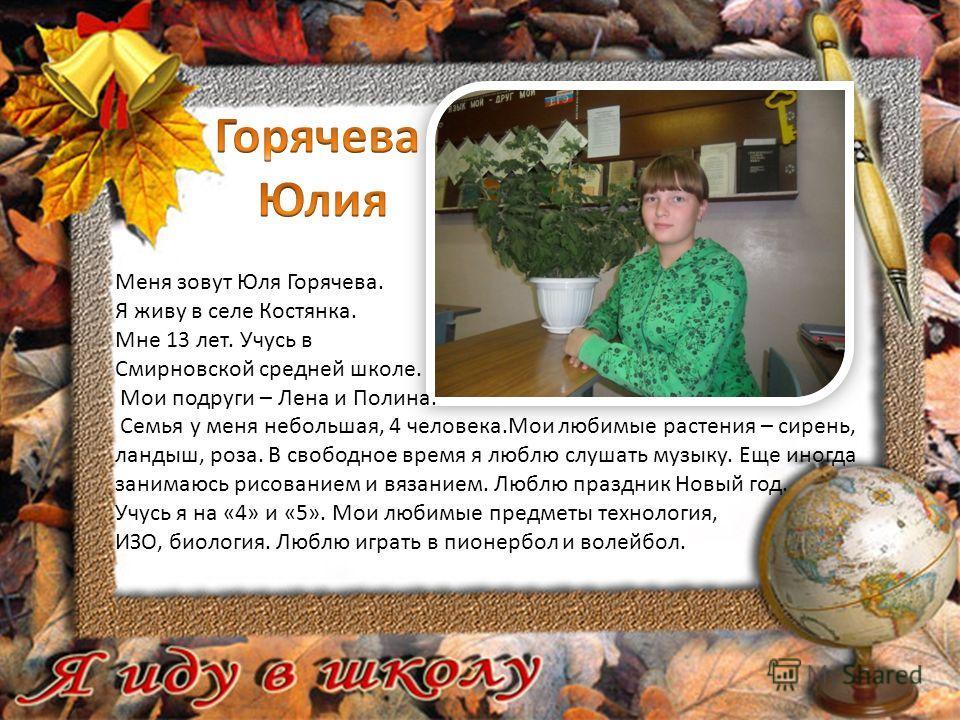 Меня зовут Юля Горячева. Я живу в селе Костянка. Мне 13 лет. Учусь в Смирновской средней школе. Мои подруги – Лена и Полина. Семья у меня небольшая, 4 человека.Мои любимые растения – сирень, ландыш, роза. В свободное время я люблю слушать музыку. Еще
