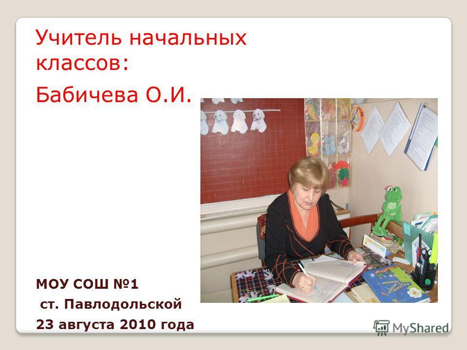 Учитель начальных классов: Бабичева О.И. МОУ СОШ 1 ст. Павлодольской 23 августа 2010 года