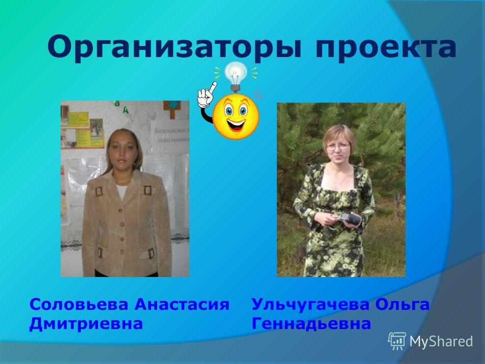 Организаторы проекта Соловьева Анастасия Дмитриевна Ульчугачева Ольга Геннадьевна