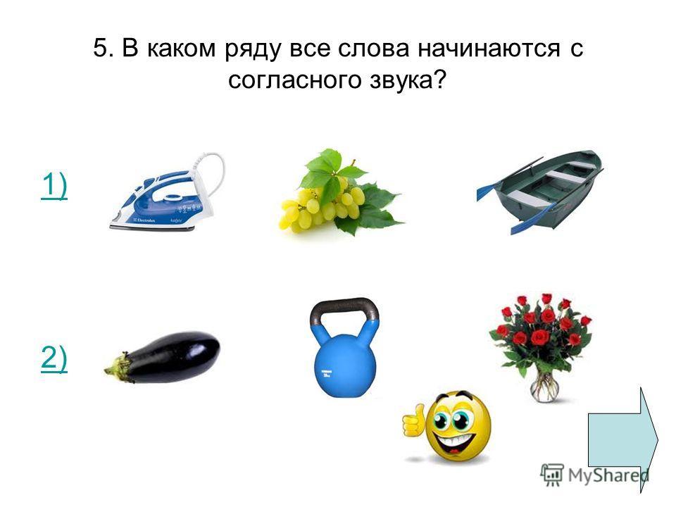 5. В каком ряду все слова начинаются с согласного звука? 1) 2)