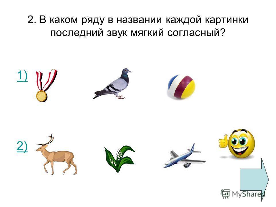 2. В каком ряду в названии каждой картинки последний звук мягкий согласный? 1) 2)