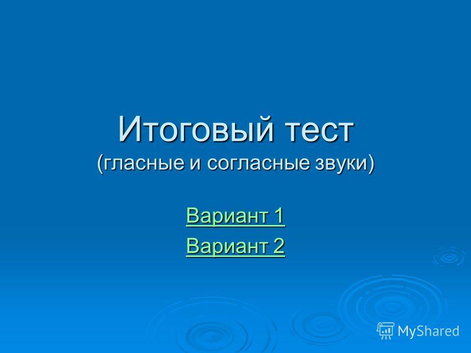 Итоговый тест (гласные и согласные звуки) Вариант 1 Вариант 1 Вариант 2 Вариант 2