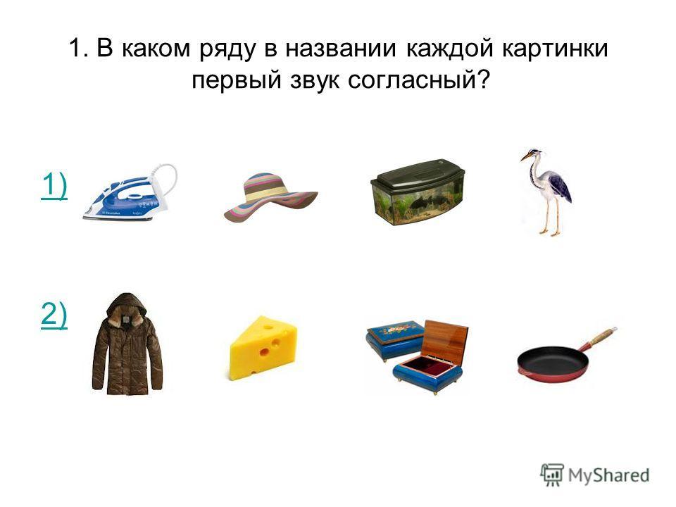1. В каком ряду в названии каждой картинки первый звук согласный? 1) 2)