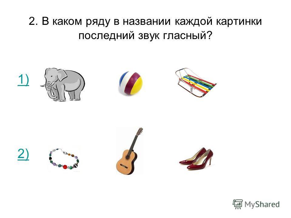 2. В каком ряду в названии каждой картинки последний звук гласный? 1) 2)