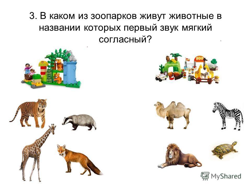 3. В каком из зоопарков живут животные в названии которых первый звук мягкий согласный?