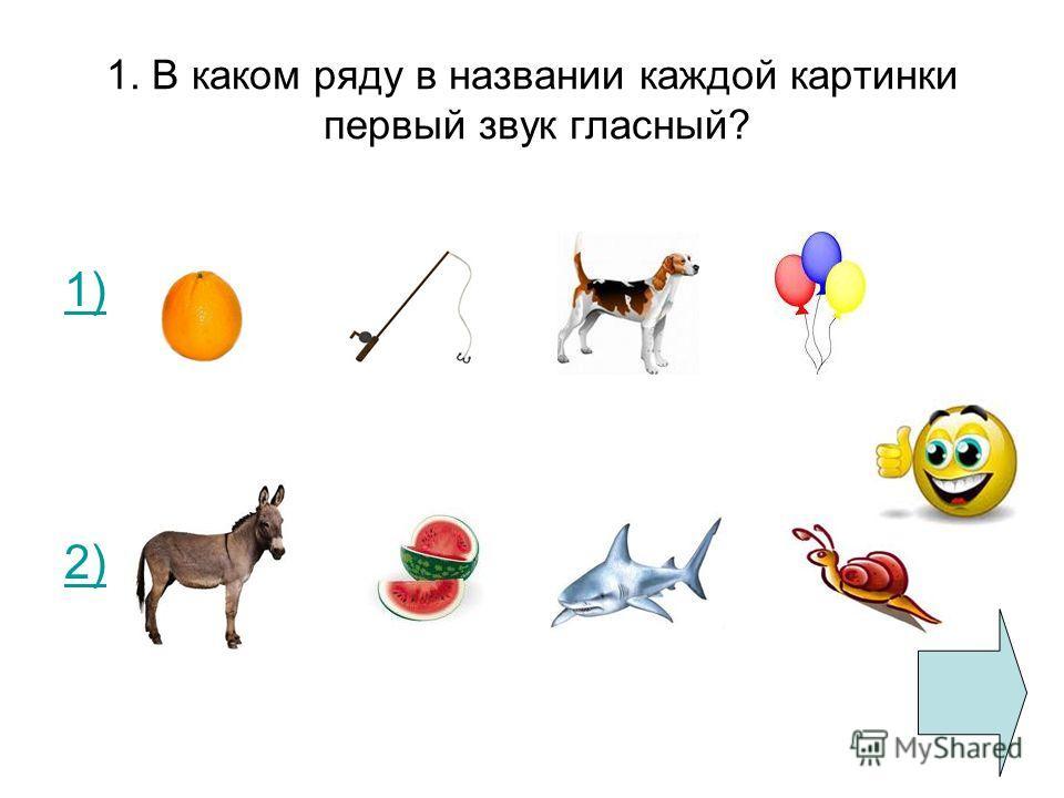 1. В каком ряду в названии каждой картинки первый звук гласный? 1) 2)