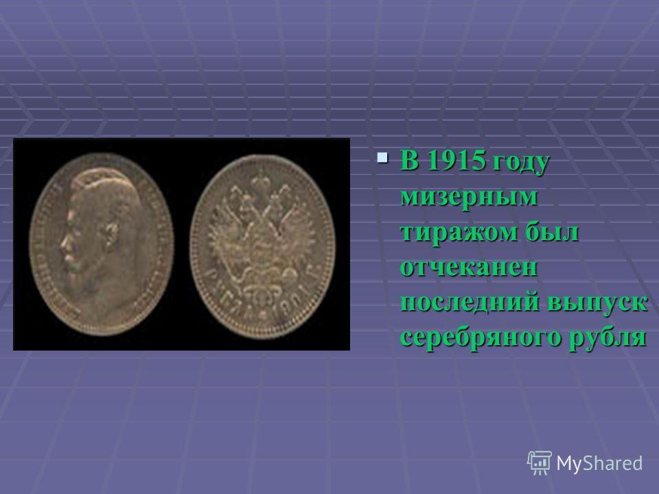 В 1915 году мизерным тиражом был отчеканен последний выпуск серебряного рубля В 1915 году мизерным тиражом был отчеканен последний выпуск серебряного рубля