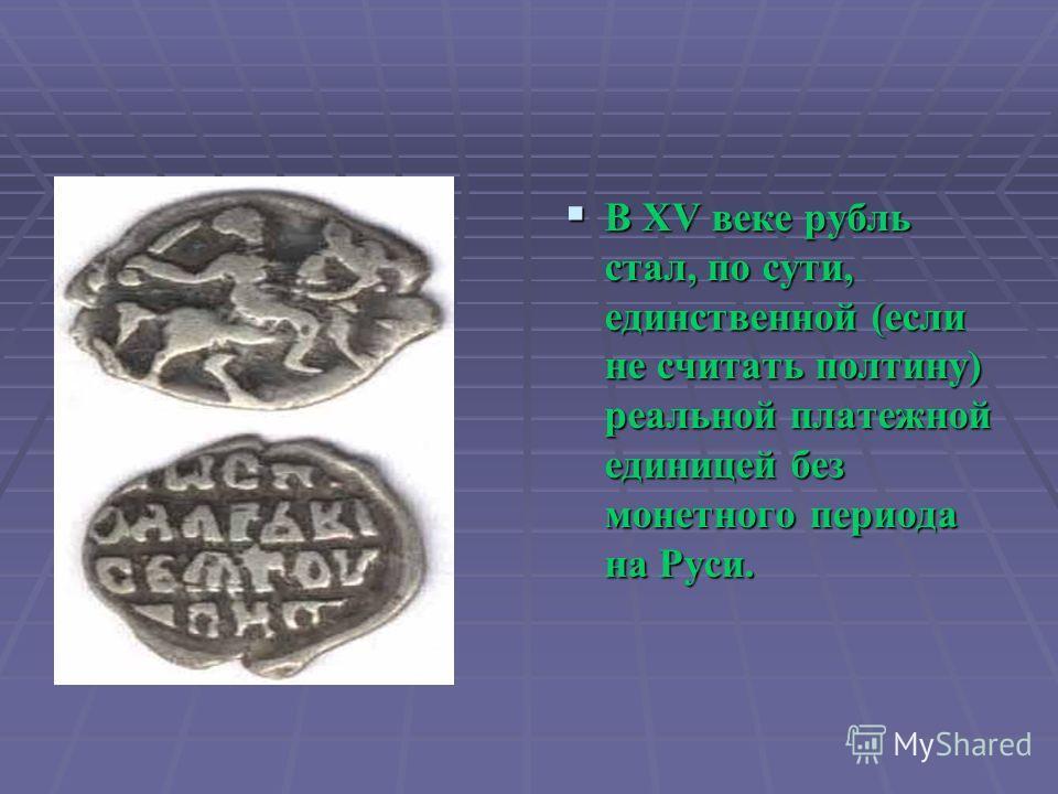 В XV веке рубль стал, по сути, единственной (если не считать полтину) реальной платежной единицей без монетного периода на Руси. В XV веке рубль стал, по сути, единственной (если не считать полтину) реальной платежной единицей без монетного периода н
