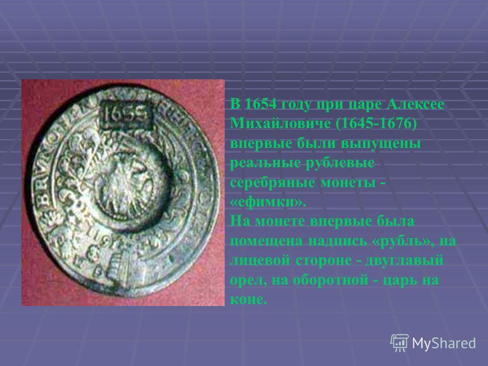 В 1654 году при царе Алексее Михайловиче (1645-1676) впервые были выпущены реальные рублевые серебряные монеты - «ефимки». На монете впервые была помещена надпись «рубль», на лицевой стороне - двуглавый орел, на оборотной - царь на коне.