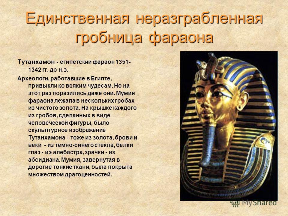 Единственная неразграбленная гробница фараона Тутанхамон - египетский фараон 1351- 1342 гг. до н.э. Археологи, работавшие в Египте, привыкли ко всяким чудесам. Но на этот раз поразились даже они. Мумия фараона лежала в нескольких гробах из чистого зо